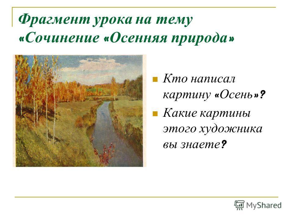 Фрагмент урока на тему « Сочинение « Осенняя природа » Кто написал картину « Осень »? Какие картины этого художника вы знаете ?