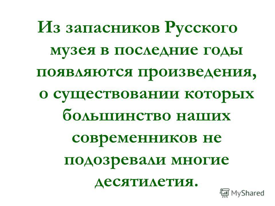 Из запасников Русского музея в последние годы появляются произведения, о существовании которых большинство наших современников не подозревали многие десятилетия.
