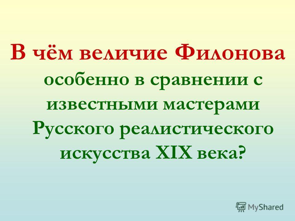 В чём величие Филонова особенно в сравнении с известными мастерами Русского реалистического искусства ХIХ века?