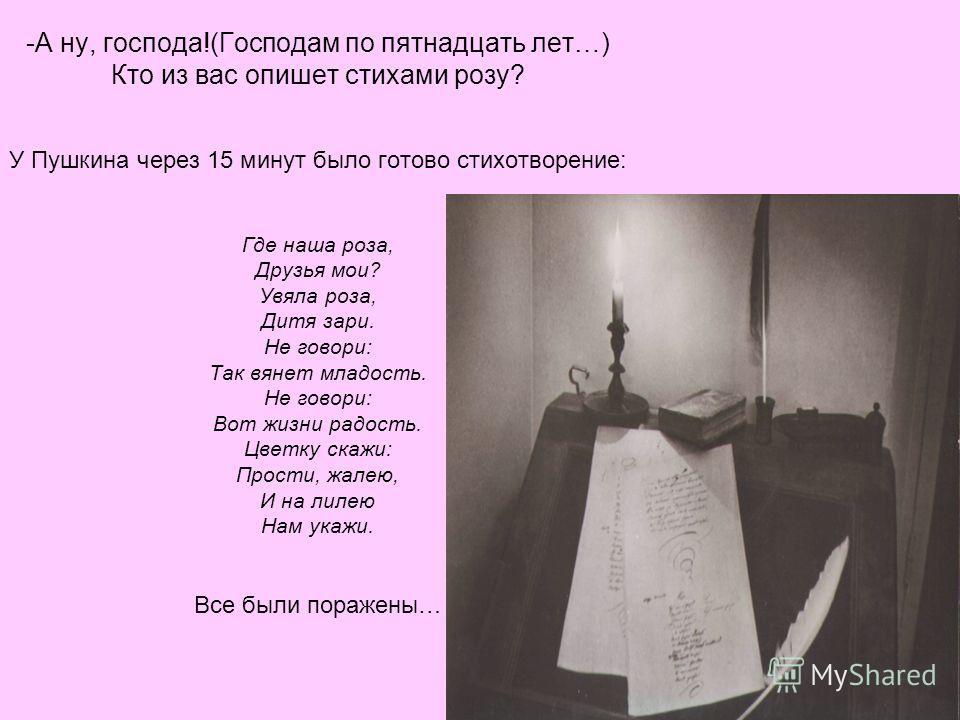 -А ну, господа!(Господам по пятнадцать лет…) Кто из вас опишет стихами розу? У Пушкина через 15 минут было готово стихотворение: Где наша роза, Друзья мои? Увяла роза, Дитя зари. Не говори: Так вянет младость. Не говори: Вот жизни радость. Цветку ска