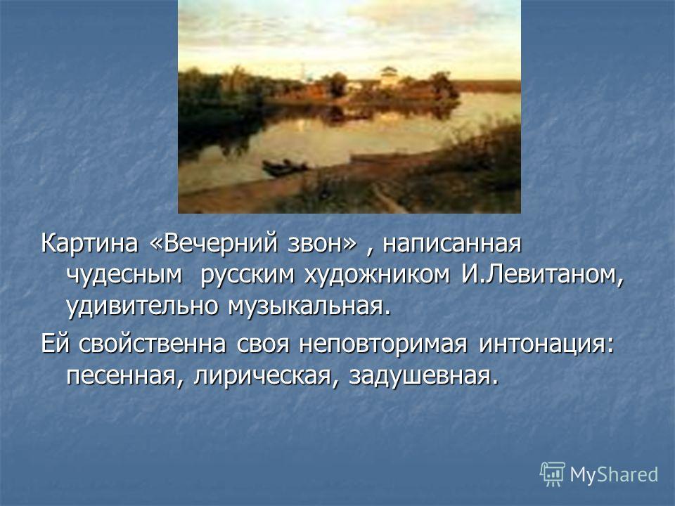 Картина «Вечерний звон», написанная чудесным русским художником И.Левитаном, удивительно музыкальная. Ей свойственна своя неповторимая интонация: песенная, лирическая, задушевная.