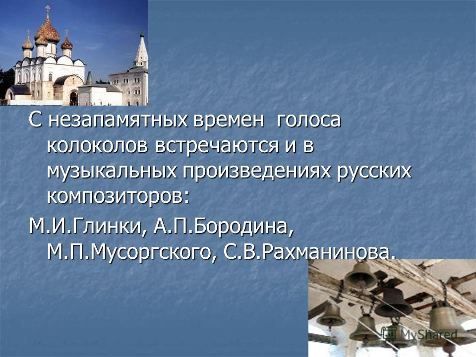 С незапамятных времен голоса колоколов встречаются и в музыкальных произведениях русских композиторов: М.И.Глинки, А.П.Бородина, М.П.Мусоргского, С.В.Рахманинова.