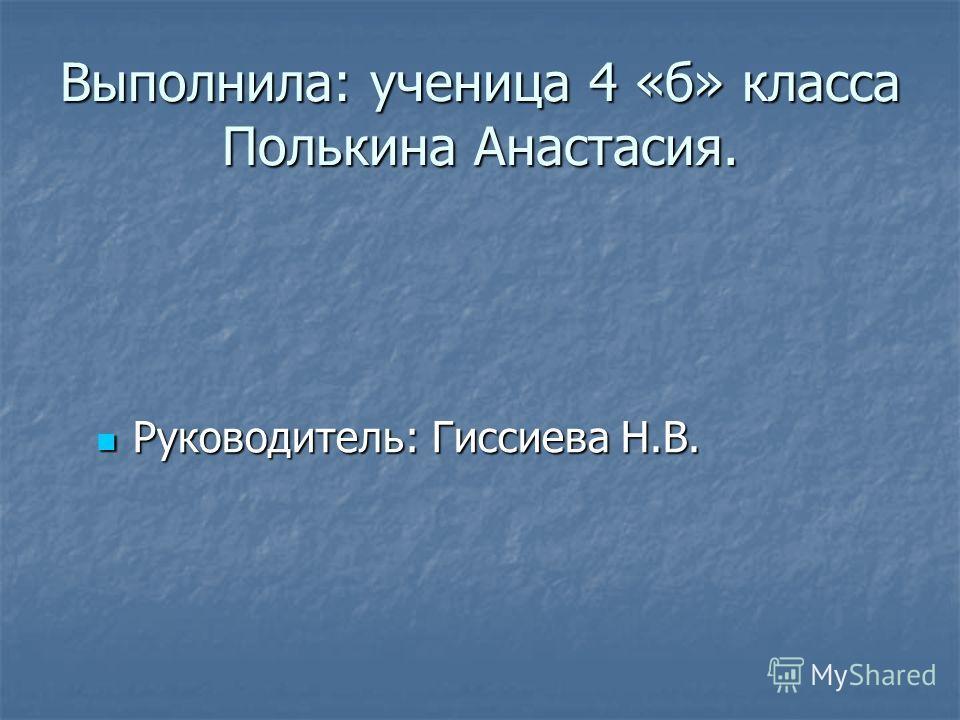 Выполнила: ученица 4 «б» класса Полькина Анастасия. Руководитель: Гиссиева Н.В. Руководитель: Гиссиева Н.В.
