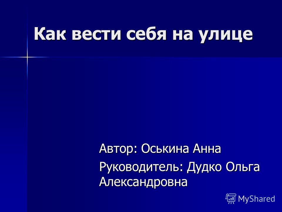 Как вести себя на улице Автор: Оськина Анна Руководитель: Дудко Ольга Александровна