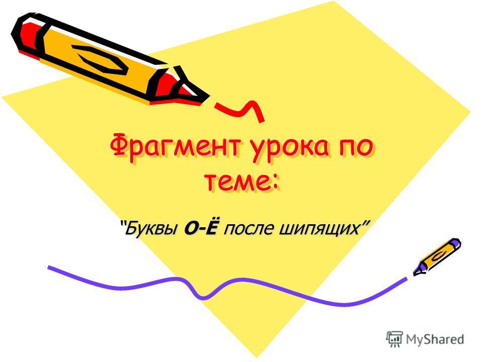 Фрагмент урока по теме: Буквы О-Ё после шипящихБуквы О-Ё после шипящих