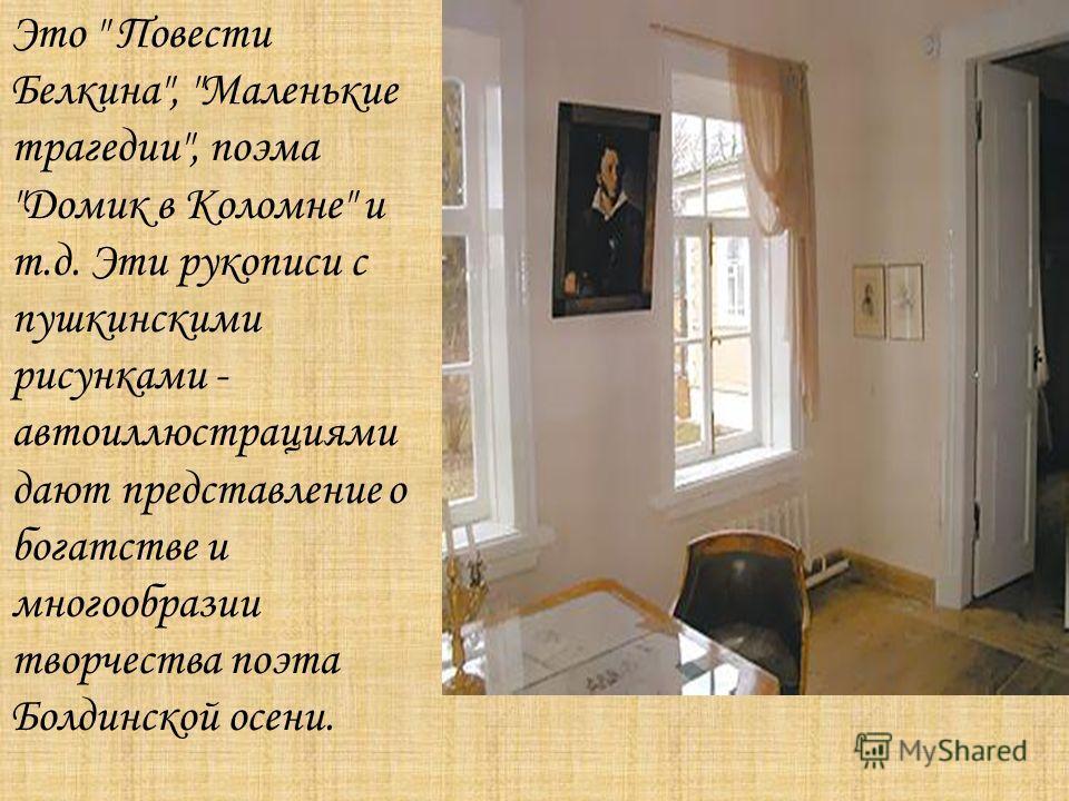 Это  Повести Белкина, Маленькие трагедии, поэма Домик в Коломне и т.д. Эти рукописи с пушкинскими рисунками - автоиллюстрациями дают представление о богатстве и многообразии творчества поэта Болдинской осени.