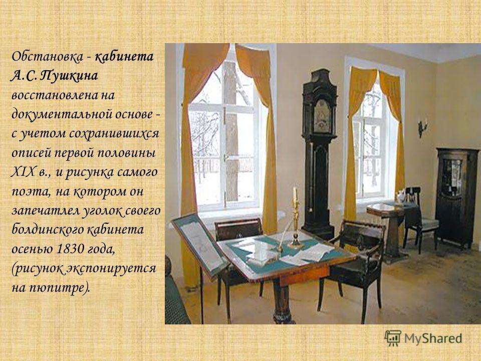 Обстановка - кабинета А.С. Пушкина восстановлена на документальной основе - с учетом сохранившихся описей первой половины XIX в., и рисунка самого поэта, на котором он запечатлел уголок своего болдинского кабинета осенью 1830 года, (рисунок экспониру