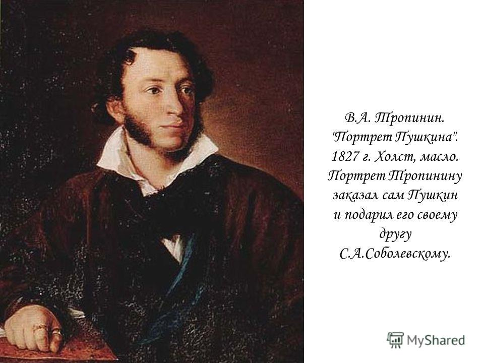 В.А. Тропинин. Портрет Пушкина. 1827 г. Холст, масло. Портрет Тропинину заказал сам Пушкин и подарил его своему другу С.А.Соболевскому.