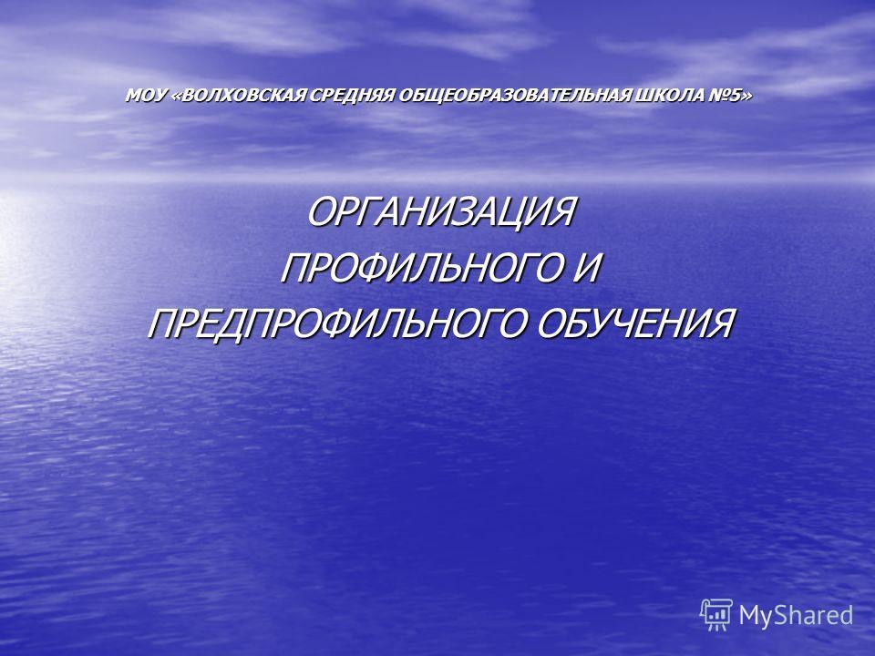 МОУ «ВОЛХОВСКАЯ СРЕДНЯЯ ОБЩЕОБРАЗОВАТЕЛЬНАЯ ШКОЛА 5» ОРГАНИЗАЦИЯ ПРОФИЛЬНОГО И ПРЕДПРОФИЛЬНОГО ОБУЧЕНИЯ