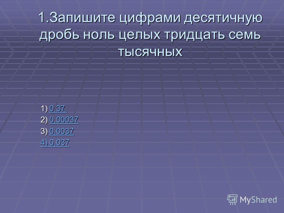1.Запишите цифрами десятичную дробь ноль целых тридцать семь тысячных 1) 0,37. 1) 0,37.0,37.0,37. 2) 0,00037 2) 0,000370,00037 3) 0,0037 3) 0,00370,0037 4) 0,037 4) 0,0374) 0,0374) 0,037