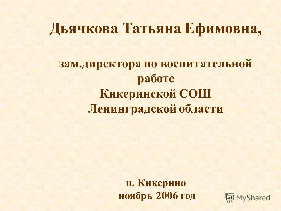 Дьячкова Татьяна Ефимовна, зам.директора по воспитательной работе Кикеринской СОШ Ленинградской области п. Кикерино ноябрь 2006 год
