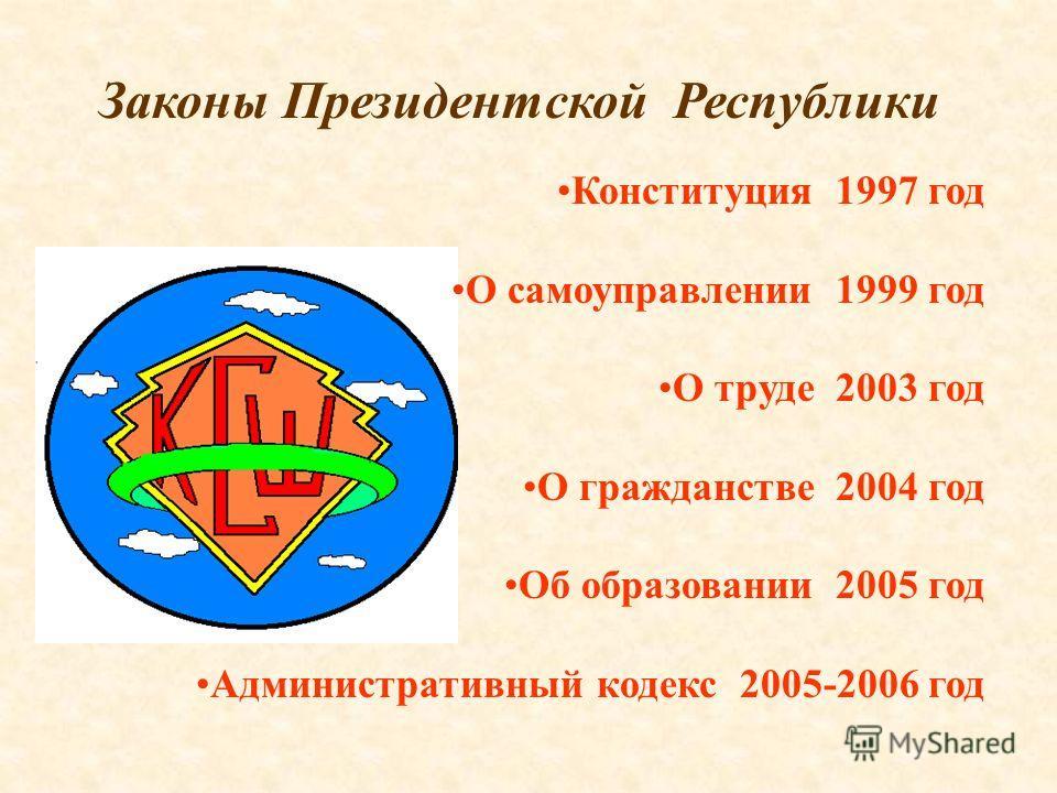 Законы Президентской Республики Конституция 1997 год О самоуправлении 1999 год О труде 2003 год О гражданстве 2004 год Об образовании 2005 год Административный кодекс 2005-2006 год