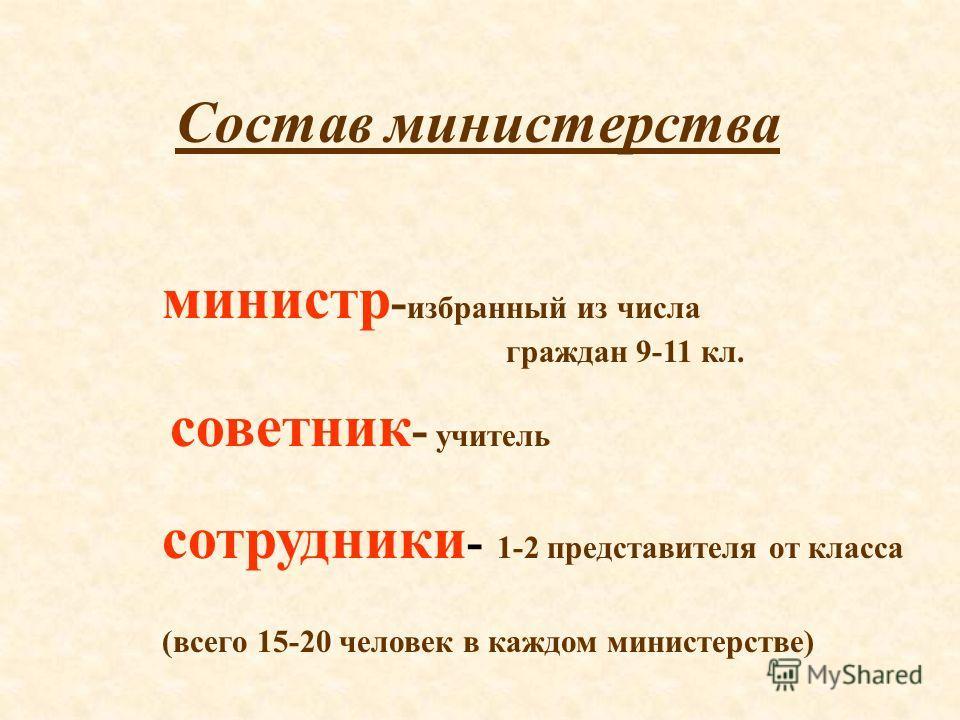 Состав министерства министр - избранный из числа граждан 9-11 кл. советник - учитель сотрудники - 1-2 представителя от класса (всего 15-20 человек в каждом министерстве)