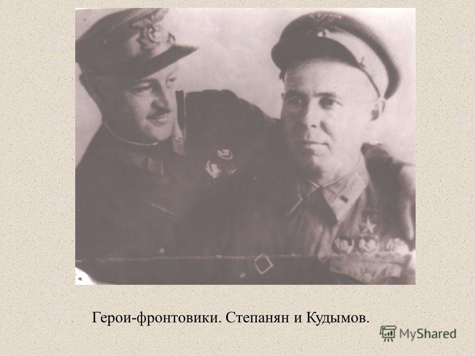 Герои-фронтовики. Степанян и Кудымов.
