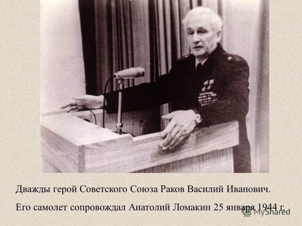 Дважды герой Советского Союза Раков Василий Иванович. Его самолет сопровождал Анатолий Ломакин 25 января 1944 г.