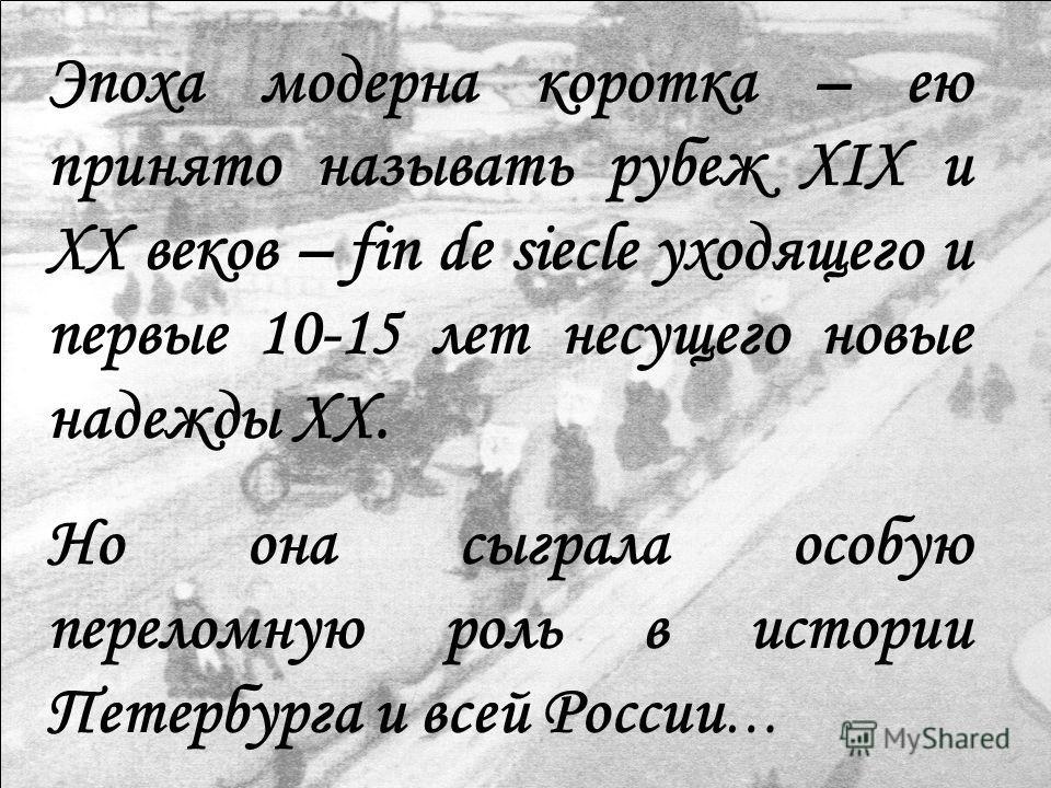 Эпоха модерна коротка – ею принято называть рубеж XIX и XX веков – fin de siecle уходящего и первые 10-15 лет несущего новые надежды XX. Но она сыграла особую переломную роль в истории Петербурга и всей России …