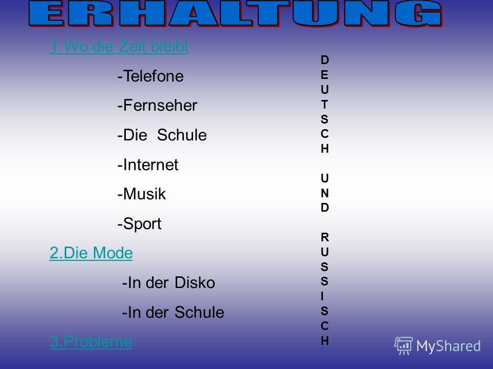 1.Wo die Zeit bleibt -Telefone -Fernseher -Die Schule -Internet -Musik -Sport 2.Die Mode -In der Disko -In der Schule 3.Probleme D E U T S C H U N D R U S S I S C H