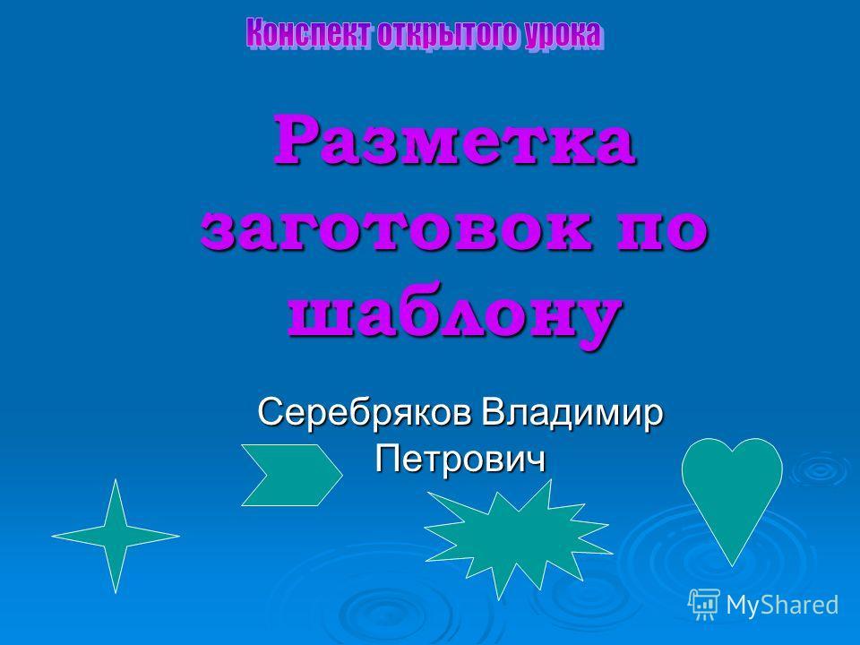 Разметка заготовок по шаблону Серебряков Владимир Петрович