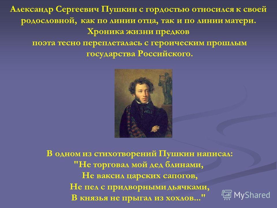 Александр Сергеевич Пушкин с гордостью относился к своей родословной, как по линии отца, так и по линии матери. Хроника жизни предков поэта тесно переплеталась с героическим прошлым государства Российского. В одном из стихотворений Пушкин написал: