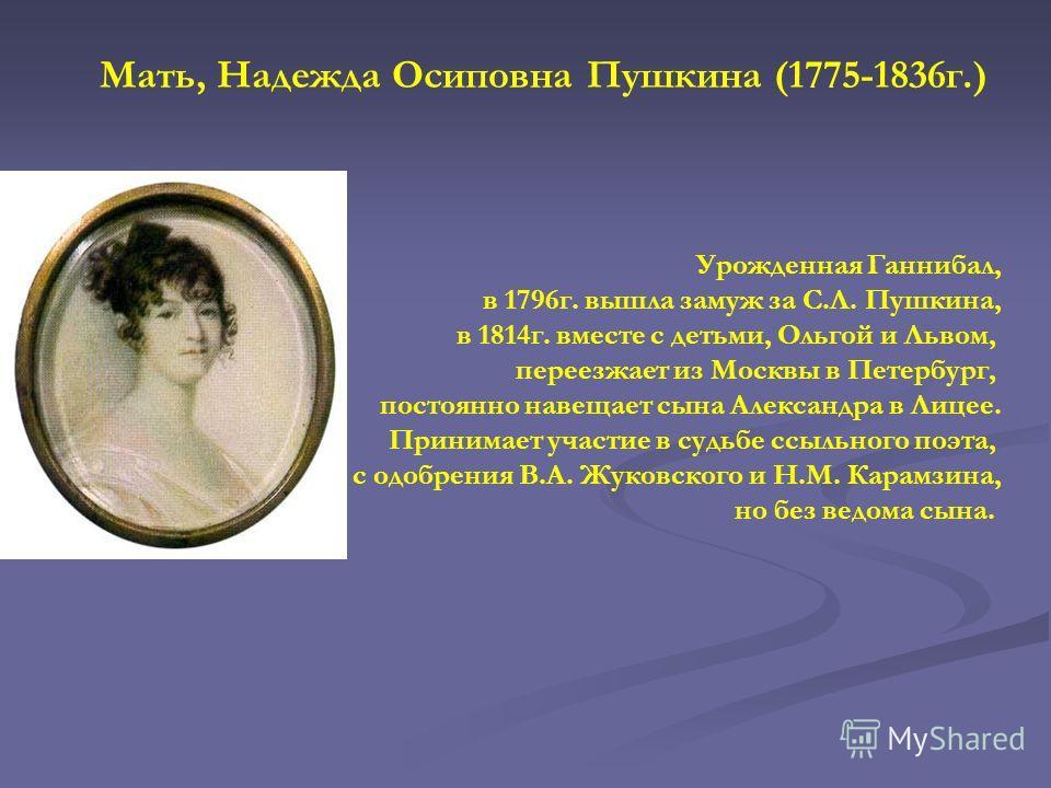 Мать, Надежда Осиповна Пушкина (1775-1836г.) Урожденная Ганнибал, в 1796г. вышла замуж за С.Л. Пушкина, в 1814г. вместе с детьми, Ольгой и Львом, переезжает из Москвы в Петербург, постоянно навещает сына Александра в Лицее. Принимает участие в судьбе