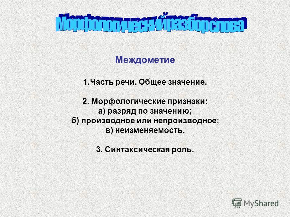 Междометие 1.Часть речи. Общее значение. 2. Морфологические признаки: а) разряд по значению; б) производное или непроизводное; в) неизменяемость. 3. Синтаксическая роль.