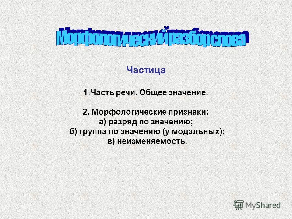Частица 1.Часть речи. Общее значение. 2. Морфологические признаки: а) разряд по значению; б) группа по значению (у модальных); в) неизменяемость.