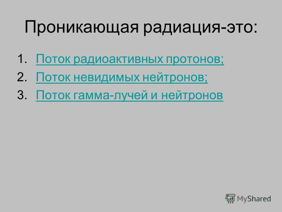 Проникающая радиация-это: 1.Поток радиоактивных протонов;Поток радиоактивных протонов; 2.Поток невидимых нейтронов;Поток невидимых нейтронов; 3.Поток гамма-лучей и нейтроновПоток гамма-лучей и нейтронов