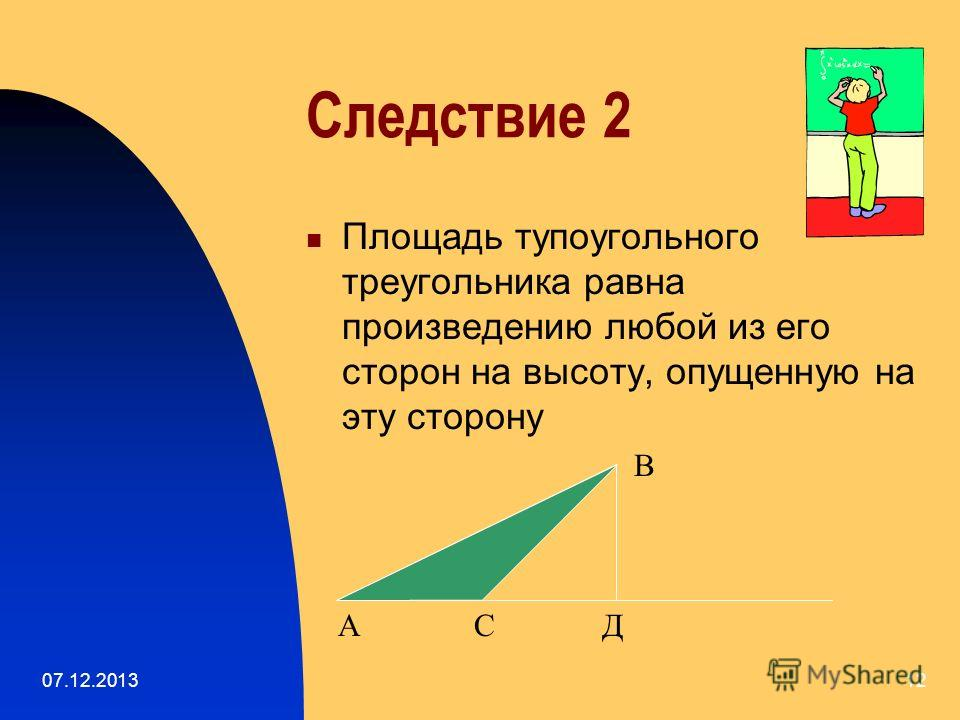 07.12.201311 Следствие 1 Площадь прямоугольного треугольника равна половине произведения его катетов А В С S= ½ ВС · АС