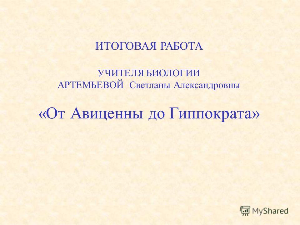 ИТОГОВАЯ РАБОТА УЧИТЕЛЯ БИОЛОГИИ АРТЕМЬЕВОЙ Светланы Александровны «От Авиценны до Гиппократа»