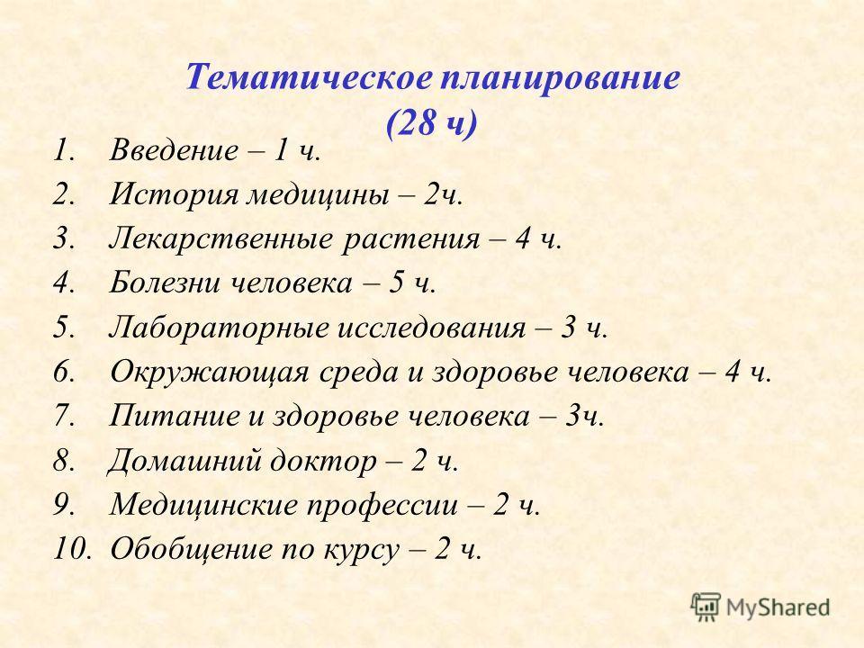Тематическое планирование (28 ч) 1.Введение – 1 ч. 2.История медицины – 2ч. 3.Лекарственные растения – 4 ч. 4.Болезни человека – 5 ч. 5.Лабораторные исследования – 3 ч. 6.Окружающая среда и здоровье человека – 4 ч. 7.Питание и здоровье человека – 3ч.