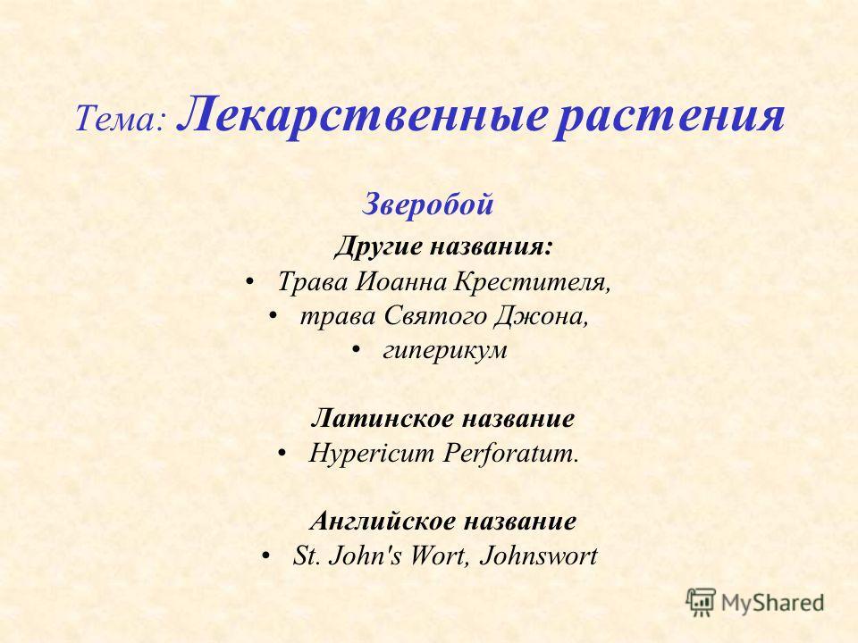 Тема: Лекарственные растения Зверобой Другие названия: Трава Иоанна Крестителя, трава Святого Джона, гиперикум Латинское название Hypericum Perforatum. Английское название St. John's Wort, Johnswort
