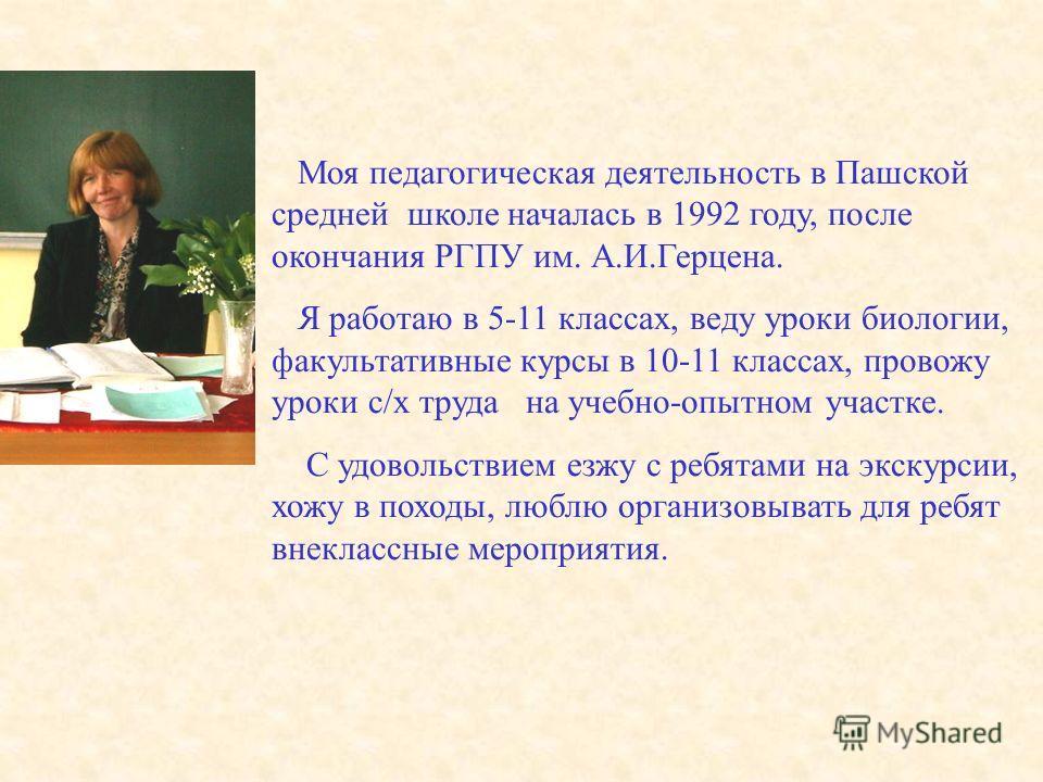 Моя педагогическая деятельность в Пашской средней школе началась в 1992 году, после окончания РГПУ им. А.И.Герцена. Я работаю в 5-11 классах, веду уроки биологии, факультативные курсы в 10-11 классах, провожу уроки с/х труда на учебно-опытном участке