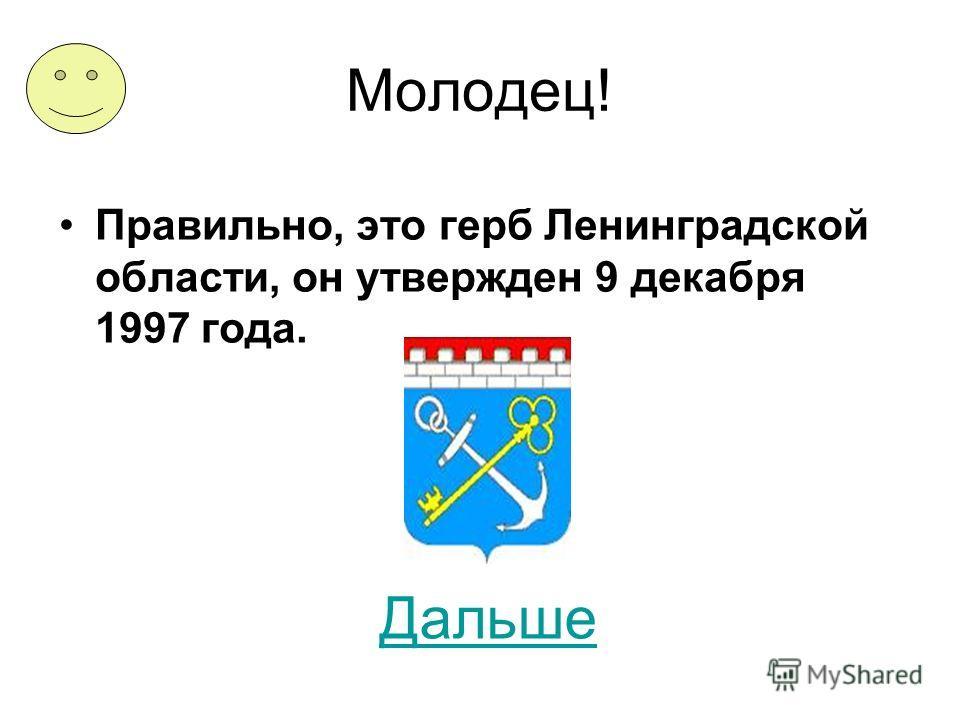 Молодец! Правильно, это герб Ленинградской области, он утвержден 9 декабря 1997 года. Дальше