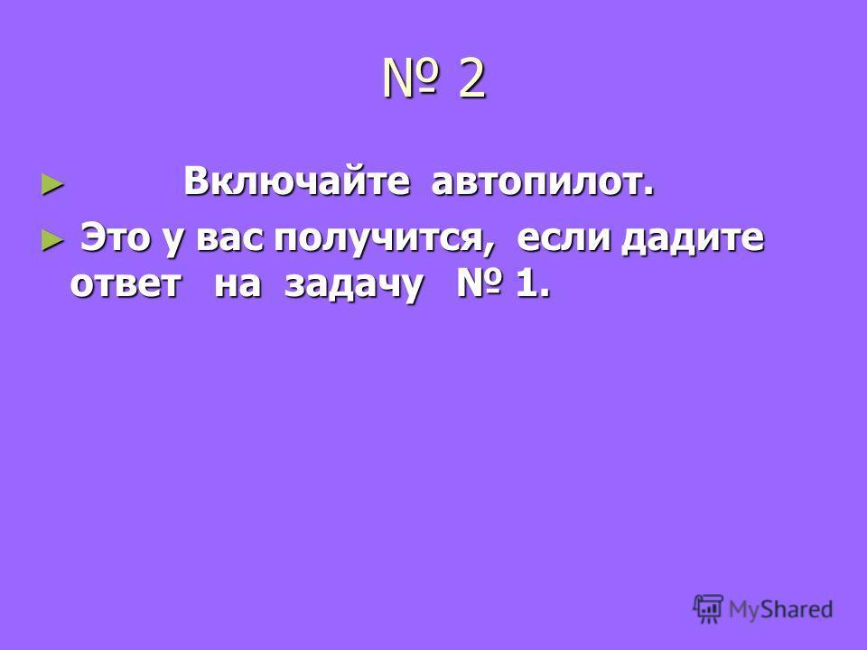 2 Включайте автопилот. Включайте автопилот. Это у вас получится, если дадите ответ на задачу 1. Это у вас получится, если дадите ответ на задачу 1.