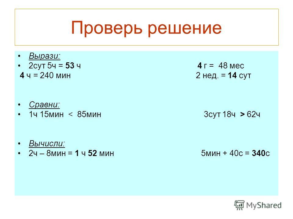 Проверь решение Вырази: 2сут 5ч = 53 ч 4 г = 48 мес 4 ч = 240 мин 2 нед. = 14 сут Сравни: 1ч 15мин 62ч Вычисли: 2ч – 8мин = 1 ч 52 мин 5мин + 40с = 340с