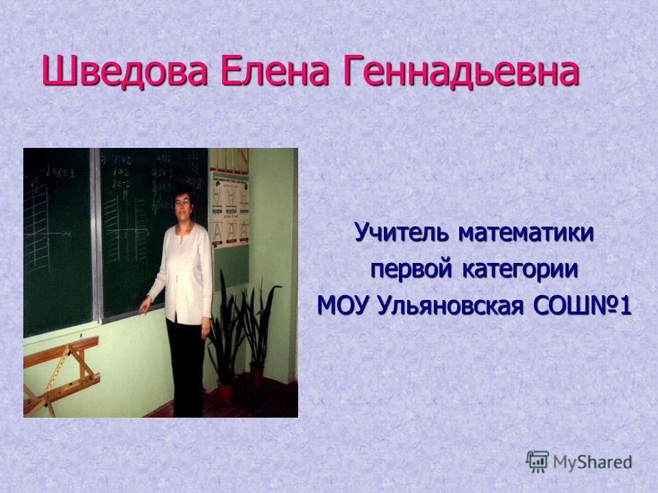 Шведова Елена Геннадьевна Учитель математики первой категории МОУ Ульяновская СОШ1