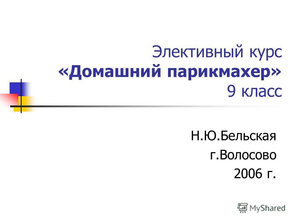 Элективный курс «Домашний парикмахер» 9 класс Н.Ю.Бельская г.Волосово 2006 г.