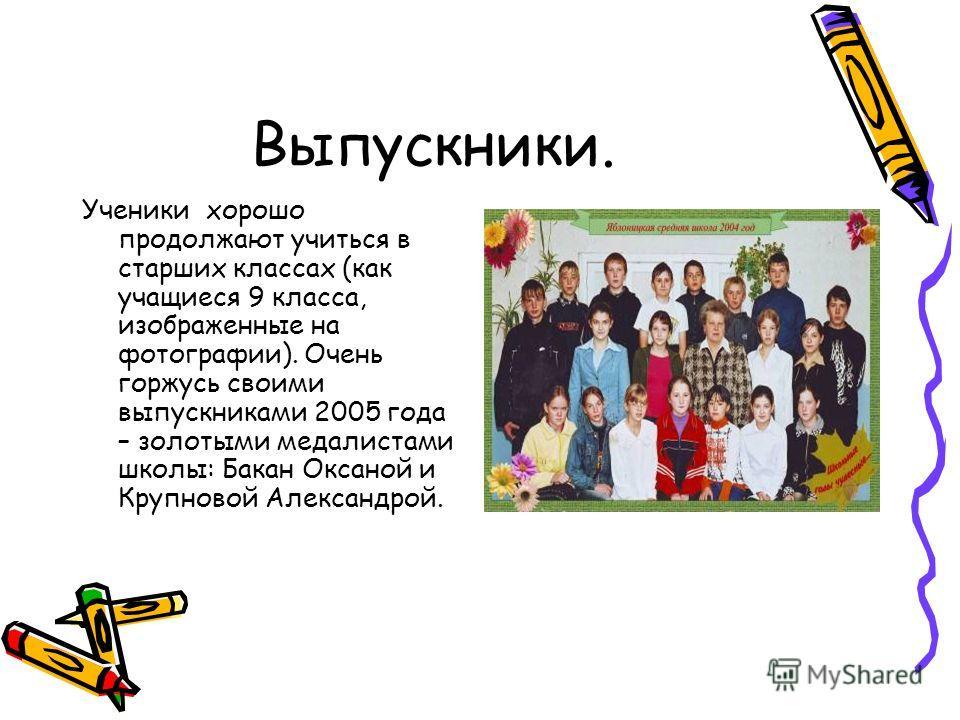 Выпускники. Ученики хорошо продолжают учиться в старших классах (как учащиеся 9 класса, изображенные на фотографии). Очень горжусь своими выпускниками 2005 года – золотыми медалистами школы: Бакан Оксаной и Крупновой Александрой.