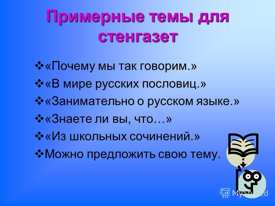 Примерные темы для стенгазет «Почему мы так говорим.» «В мире русских пословиц.» «Занимательно о русском языке.» «Знаете ли вы, что…» «Из школьных сочинений.» Можно предложить свою тему.