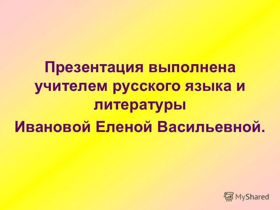 Презентация выполнена учителем русского языка и литературы Ивановой Еленой Васильевной.
