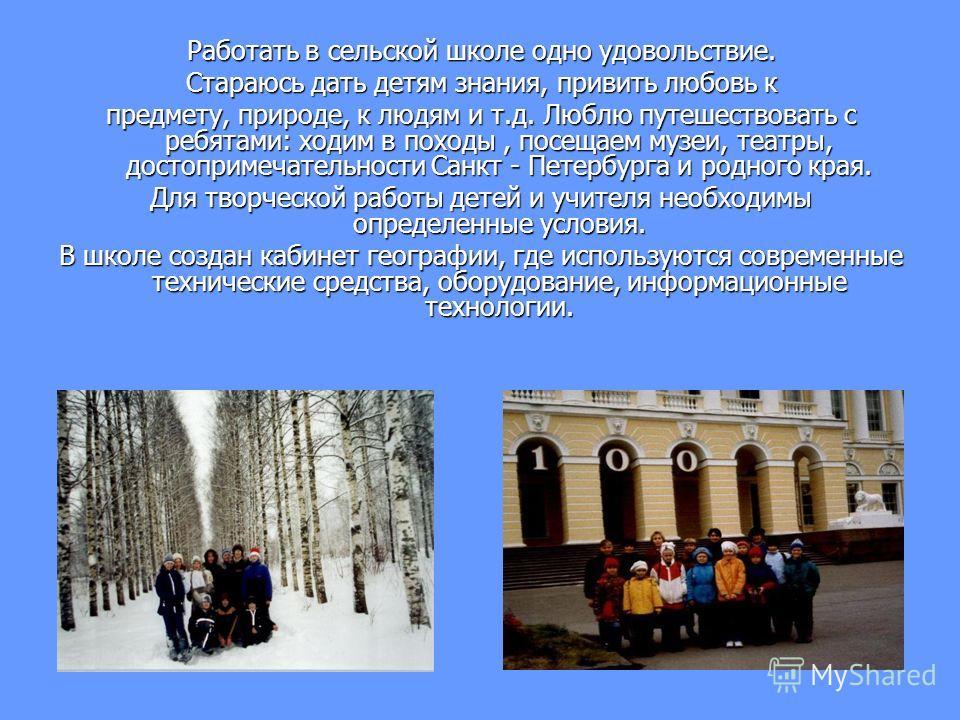 Работать в сельской школе одно удовольствие. Стараюсь дать детям знания, привить любовь к предмету, природе, к людям и т.д. Люблю путешествовать с ребятами: ходим в походы, посещаем музеи, театры, достопримечательности Санкт - Петербурга и родного кр
