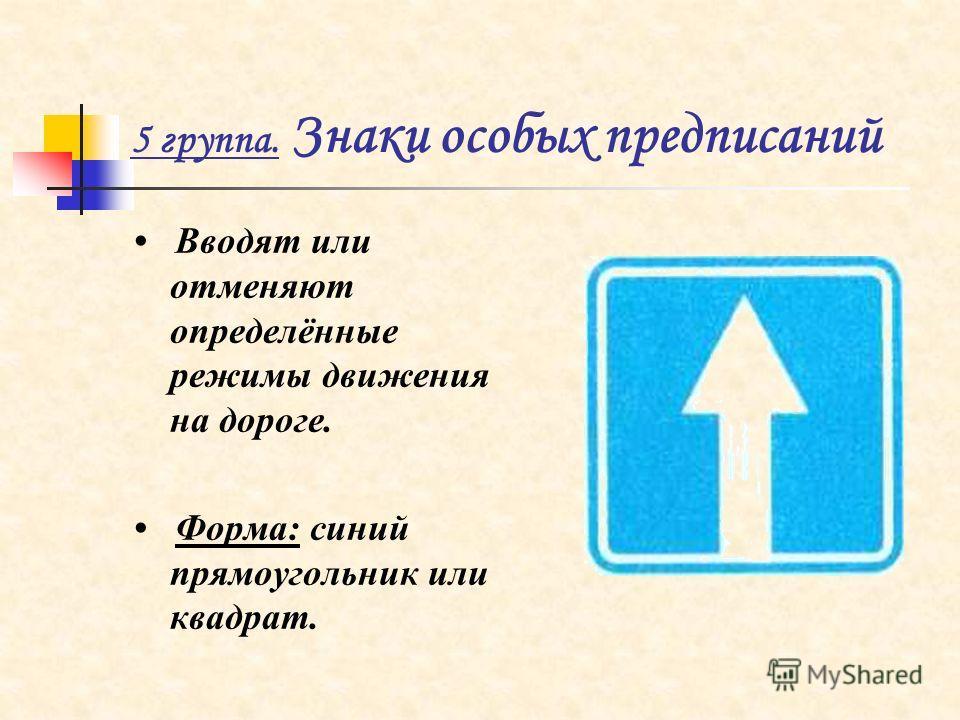 5 группа. Знаки особых предписаний Вводят или отменяют определённые режимы движения на дороге. Форма: синий прямоугольник или квадрат.