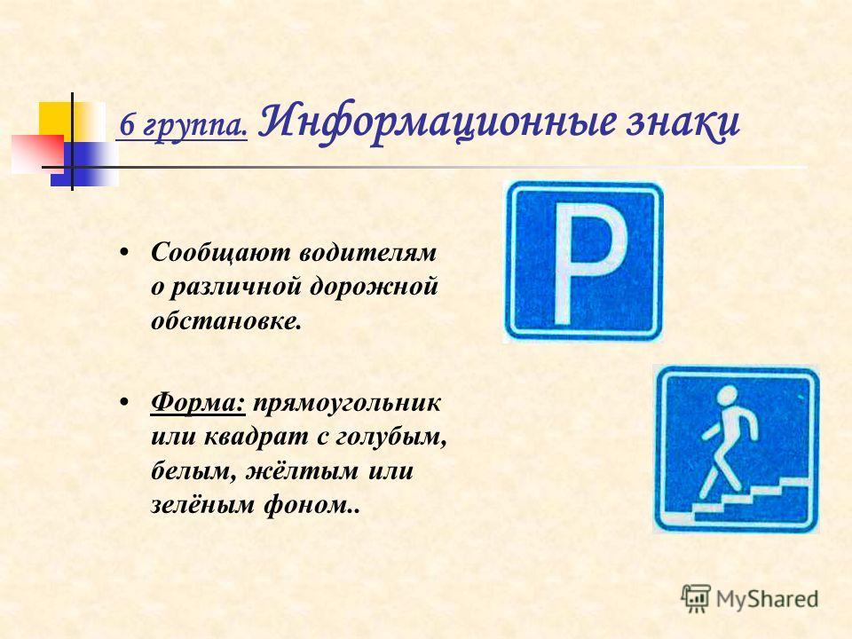 6 группа. Информационные знаки Сообщают водителям о различной дорожной обстановке. Форма: прямоугольник или квадрат с голубым, белым, жёлтым или зелёным фоном..