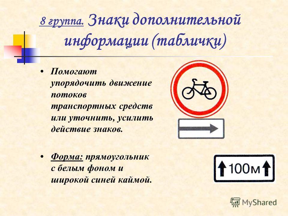 8 группа. Знаки дополнительной информации (таблички) Помогают упорядочить движение потоков транспортных средств или уточнить, усилить действие знаков. Форма: прямоугольник с белым фоном и широкой синей каймой.