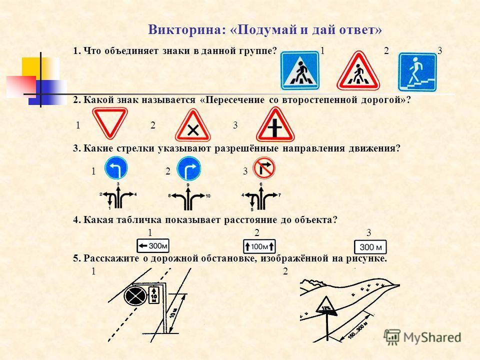 Викторина: «Подумай и дай ответ» 1. Что объединяет знаки в данной группе? 1 2 3 2. Какой знак называется «Пересечение со второстепенной дорогой»? 1 2 3 3. Какие стрелки указывают разрешённые направления движения? 1 2 3 4. Какая табличка показывает ра