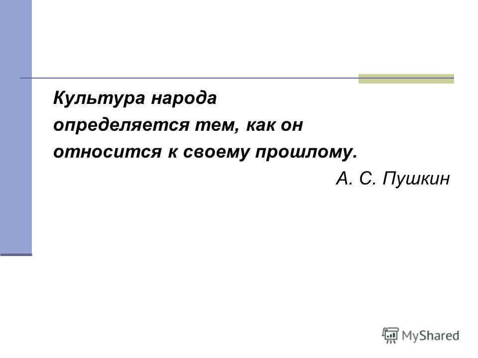 Культура народа определяется тем, как он относится к своему прошлому. А. С. Пушкин