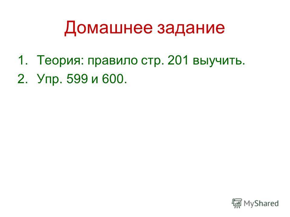 Домашнее задание 1.Теория: правило стр. 201 выучить. 2.Упр. 599 и 600.