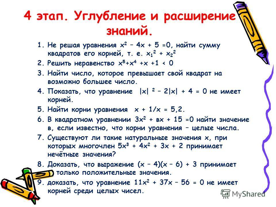 4 этап. Углубление и расширение знаний. 1. Не решая уравнения х 2 – 4х + 5 =0, найти сумму квадратов его корней, т. е. х 1 2 + х 2 2 2. Решить неравенство х 5 +х 4 +х +1 < 0 3. Найти число, которое превышает свой квадрат на возможно большее число. 4.