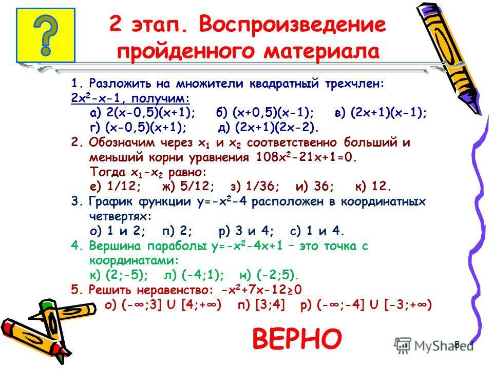 2 этап. Воспроизведение пройденного материала 1.Разложить на множители квадратный трехчлен: 2х 2 -х-1, получим: а) 2(х-0,5)(х+1); б) (х+0,5)(х-1); в) (2х+1)(х-1); г) (х-0,5)(х+1); д) (2х+1)(2х-2). 2. Обозначим через х 1 и х 2 соответственно больший и