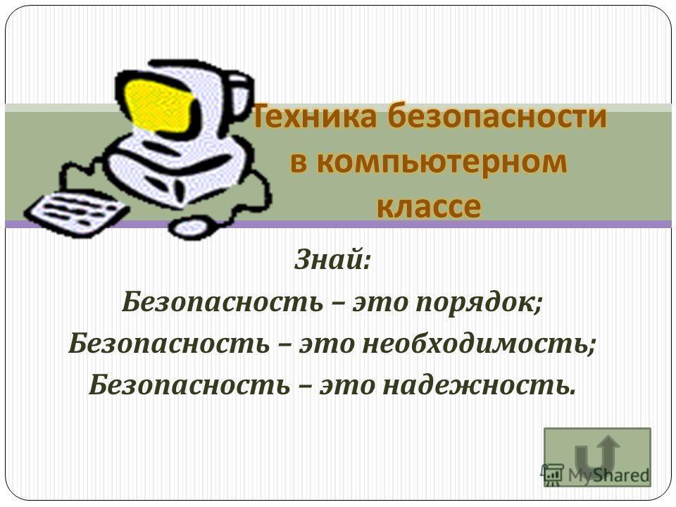 Знай : Безопасность – это порядок ; Безопасность – это необходимость ; Безопасность – это надежность.